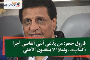 فاروق جعفر: من يدّعي أنني أتقاضى أجرا «كدّاب».. ولماذا لا ينتقدون الأهلي