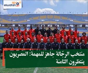منتخب الرجّالة جاهز للمهمة: المصريون ينتظرون الثامنة