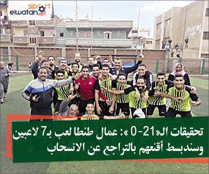تحقيقات الـ«21- 0»: عمال طنطا لعب بـ7 لاعبين وسندبسط أقنعهم بالتراجع عن الانسحاب
