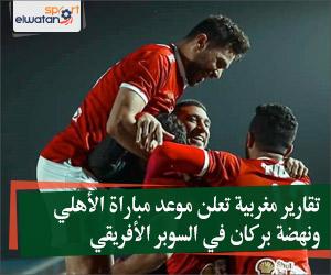 تقارير مغربية تعلن موعد مباراة الأهلي ونهضة بركان في السوبر الأفريقي